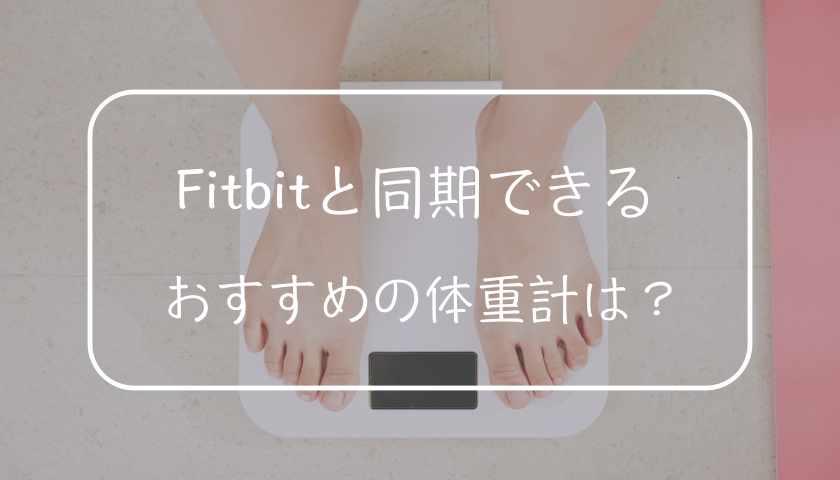Fitbitと同期できるおすすめの体重計【フィットビット】